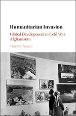 Humanitarian Invasion: Global Development in Cold War Afghanistan