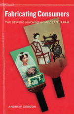 Fabricating Consumers: The Sewing Machine in Modern Japan