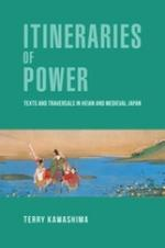 Itineraries of Power: Texts and Traversals in Heian and Medieval Japan