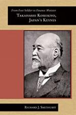 From Foot Soldier to Finance Minister: Takahashi Korekiyo, Japan's Keynes