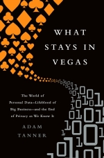 What Stays in Vegas: The World of Personal Data -- Lifeblood of Big Business -- and the End of Privacy as We Know It.