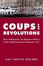 Coups and Revolutions: Mass Mobilization, the Egyptian Military, and the United States from Mubarak to Sisi