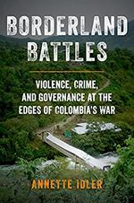 Borderland Battles: Violence, Crime, and Governance at the Edges of Colombia's War