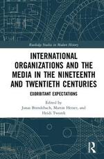 International Organizations and the Media in the Nineteenth and Twentieth Centuries: Exorbitant Expectations