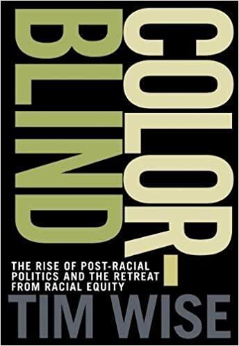 Colorblind: The Rise of Post-Racial Politics and the Retreat from Racial Equity	Tim Wise	https://www.amazon.com/Colorblind-Post-Racial-Politics-Retreat-Racial/dp/0872865088/ref=sr_1_5?keywords=tim+wise&qid=1581457560&s=books&sr=1-5	$10.89