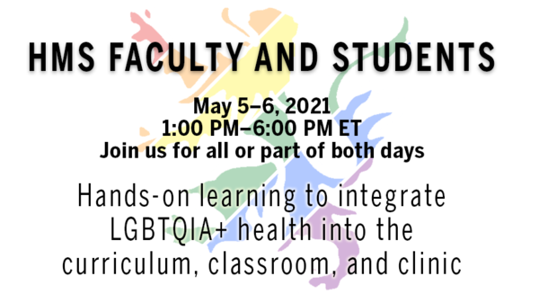 Text ID: HMS Faculty and Students. May 5–6, 2021. 1:00 PM–6:00 PM ET. Join us for all or part of both days. Hands-on learning to integrate LGBTQIA+ health into the curriculum, classroom, and clinic