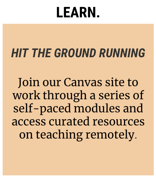 Icon reading: Learn. Hit the Ground Running: Join our Canvas site to work through a series of self-paced modules and access curated resources on teaching remotely.