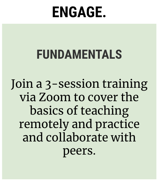Icon reading: Engage. Fundamentals: Join a 3-session training via Zoom to cover the basics of teaching remotely and practice and collaborate with peers.
