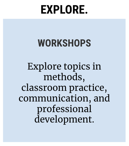 Icon reading: Explore. Workshops: Explore topics in methods, classroom practice, communication, and professional development.