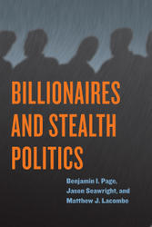 Billionaires and Stealth Politics, by Benjamin I. Page, Jason Seawright, and Matthew J. Lacombe
