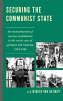 Securing the Communist State: The Reconstruction of Coercive Institutions in the Soviet Zone of Germany and Romania, 1944–1948
