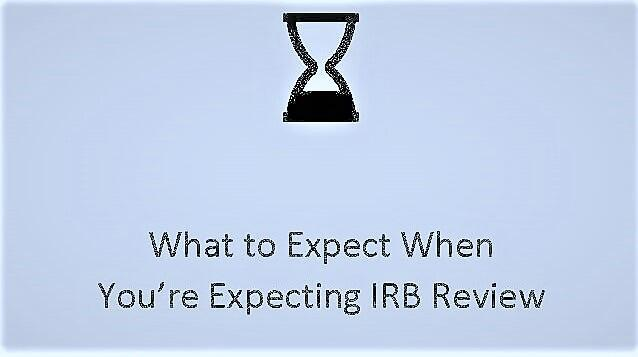 What to Expect When You're Expecting IRB Review