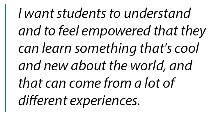 "Pull quote ""I want students to understand and feel empowered that they can learn something that's cool and new about the world, and that can come from a lot of different experiences."""