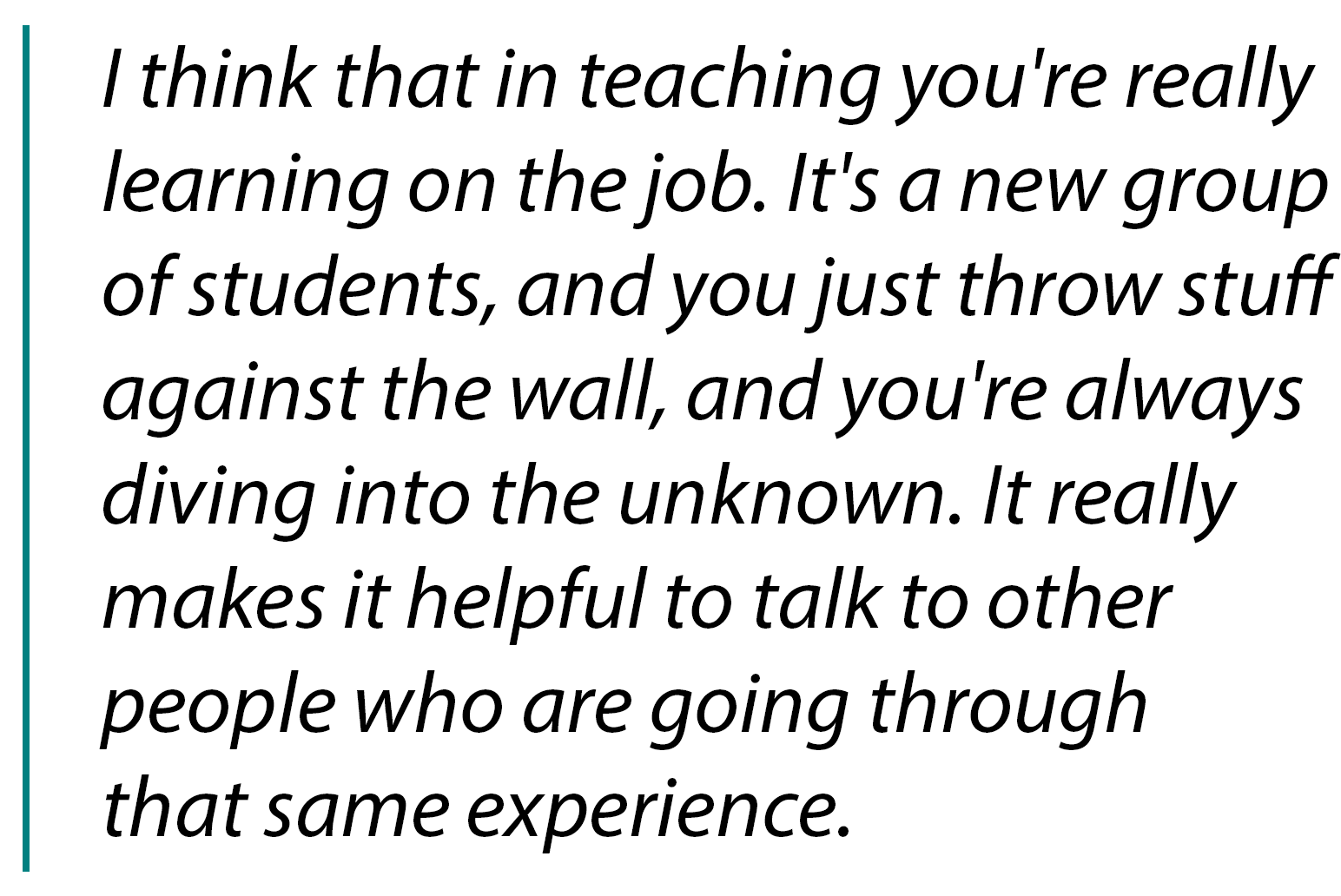 "Pullquote ""I think that in teaching you're really learning on the job. It's a new group of students, and you just throw stuff against the wall..."""