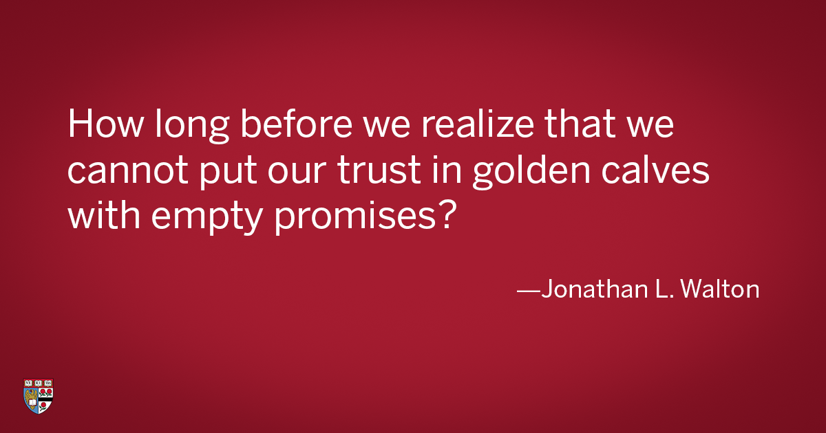 How long before we realize that we cannot put our trust in golden calves with empty promises?