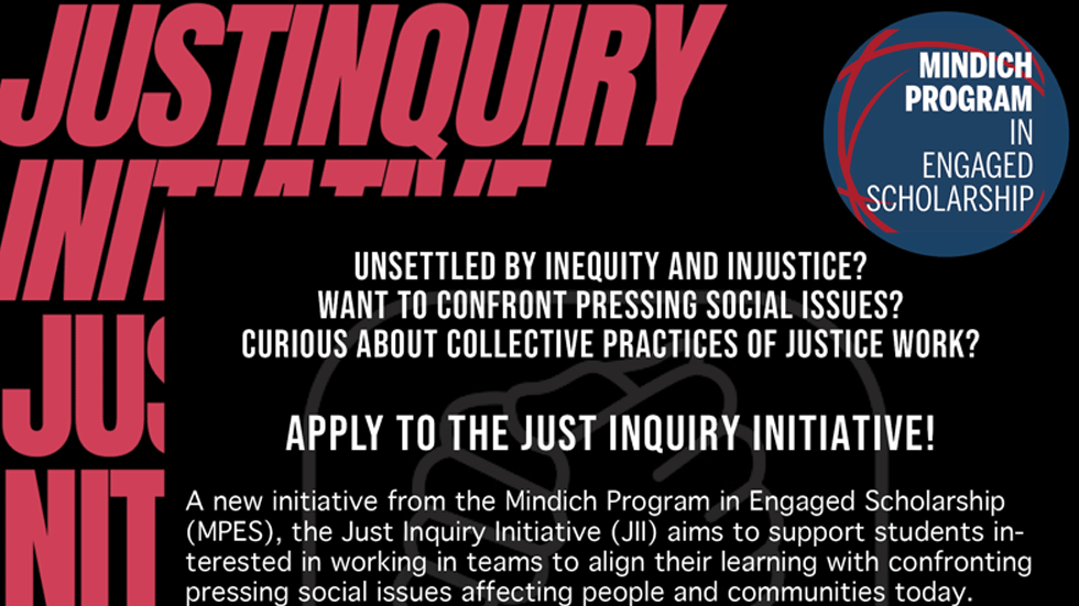 Apply to the Just Inquiry Initiative, a new initiative from the Mindich Program in Engaged Scholarship. Deadline: Dec. 6, 2020.