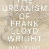 Neil Levine:  The Urbanism of Frank Lloyd Wright